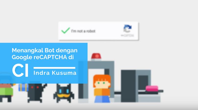Cara Mudah Menangkal Bot Menggunakan Google reCAPTCHA di Codeigniter