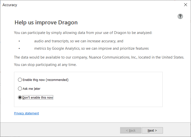 Dragon wants to collect what you say.  I like my privacy, so I tell them they can't use my transcripts as training tools