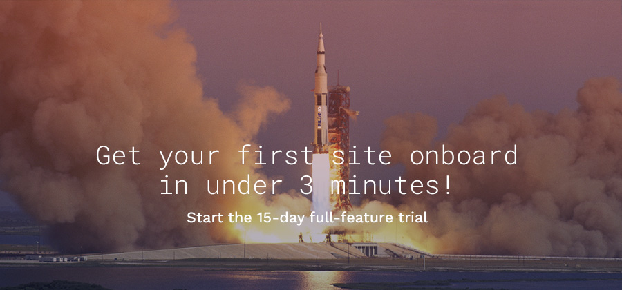 Get your first site onboard in under 3 minutes! Start the 15-day full-feature trial