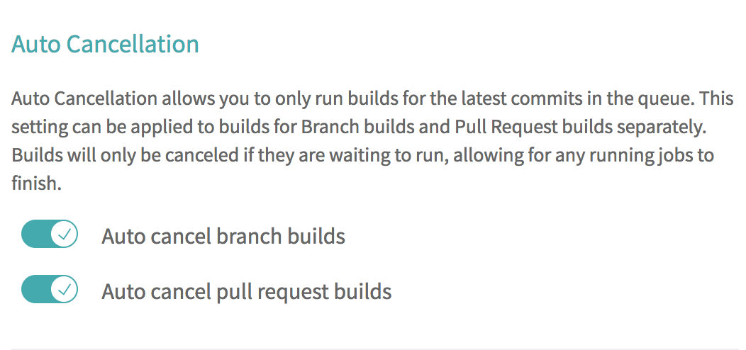 Auto Cancellation allows you to only run builds for the latest commits in the queue. This setting can be applied to builds for Branch builds and Pull Request builds separately. Builds will only be canceled if they are waiting to run, allowing for any running jobs to finish.