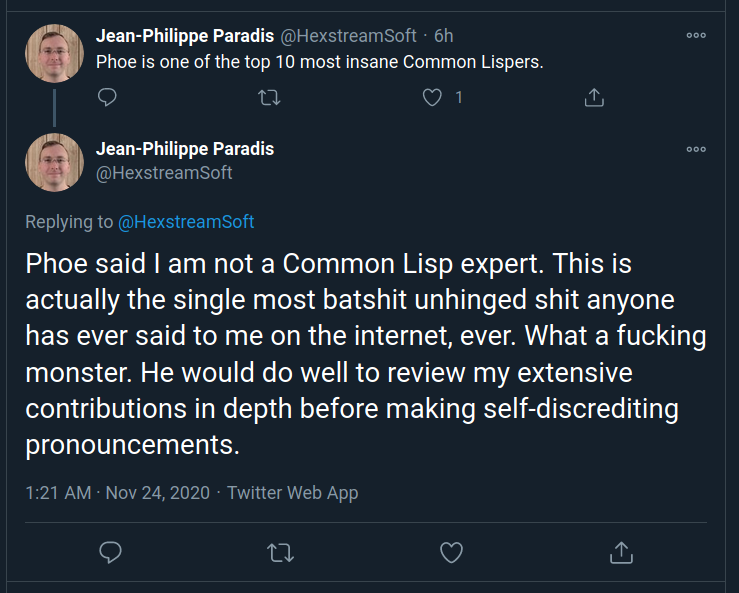 Phoe said I am not a Common Lisp expert. This is actually the single most batshit unhinged shit anyone has ever said to me on the internet, ever. What a fucking monster. He would do well to review my extensive contributions in depth before making self-discrediting pronouncements. - @Hexstream, https://twitter.com/HexstreamSoft/status/1331030226634219520
