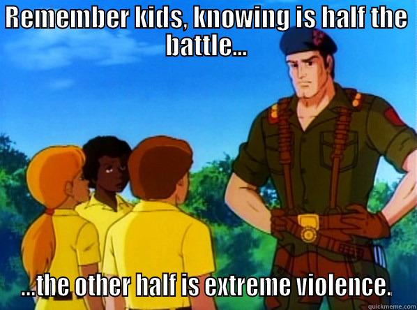 "Parody image of GI Joe telling kids ""Remember kids, knowing is half the battle...the other half is extreme violence."""