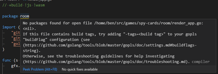 """No packages found for open file /home/ben/src/games/spy-cards/room/render_app.go: <nil>. If this file contains build tags, try adding """"-tags=<build tag>"""" to your gopls """"buildFlag"""" configuration (see (https://github.com/golang/tools/blob/master/gopls/doc/settings.md#buildflags-string). Otherwise, see the troubleshooting guidelines for help investigating (https://github.com/golang/tools/blob/master/gopls/doc/troubleshooting.md)."""