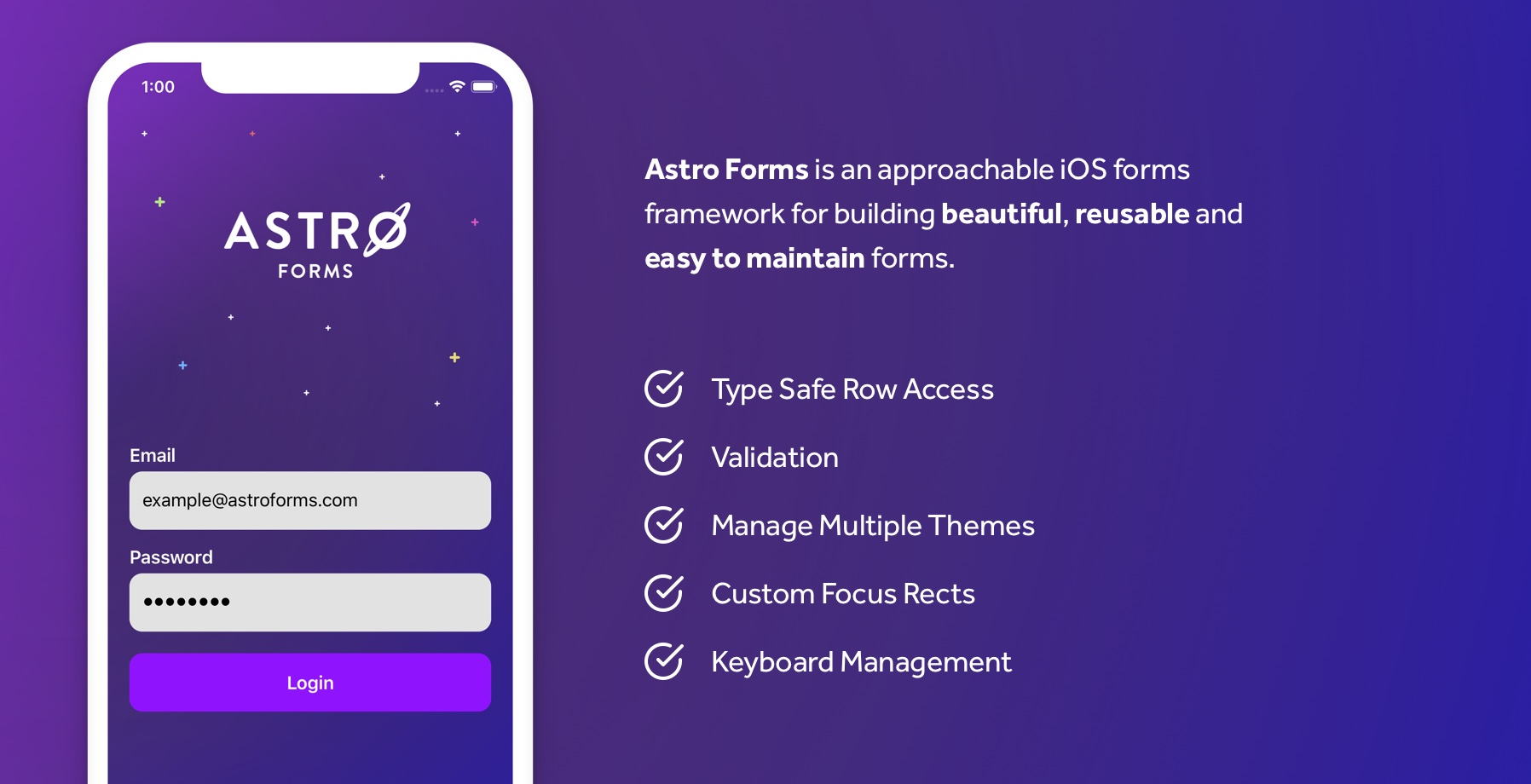 Astro Forms is an approachable iOS forms framework for building beautiful, reusable and easy to maintain forms. Type Safe Row Access, Validation, Manage Multiple Themes, Custom Focus Rects, Keyboard Management
