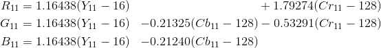 \begin{align*} R_{11} &= 1.16438 (Y_{11} - 16) &                           & + 1.79274 (Cr_{11} - 128) \\G_{11} &= 1.16438 (Y_{11} - 16) & - 0.21325 (Cb_{11} - 128) & - 0.53291 (Cr_{11} - 128) \\B_{11} &= 1.16438 (Y_{11} - 16) & - 0.21240 (Cb_{11} - 128) \\\end{align*}