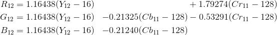 \begin{align*} R_{12} &= 1.16438 (Y_{12} - 16) &                           & + 1.79274 (Cr_{11} - 128) \\G_{12} &= 1.16438 (Y_{12} - 16) & - 0.21325 (Cb_{11} - 128) & - 0.53291 (Cr_{11} - 128) \\B_{11} &= 1.16438 (Y_{11} - 16) & - 0.21240 (Cb_{11} - 128) \\\end{align*}